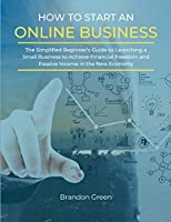 How to Start an Online Business: The Simplified Beginner's Guide to Launching a Small Business to Achieve Financial Freedom and Passive Income in the New Economy