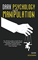 Dark Psychology and Manipulation: The Ultimate Guide To Master The Art Of Persuasion, Identify Manipulation and Protect Yourself From It. Learn How To Analyze and Read Body Language