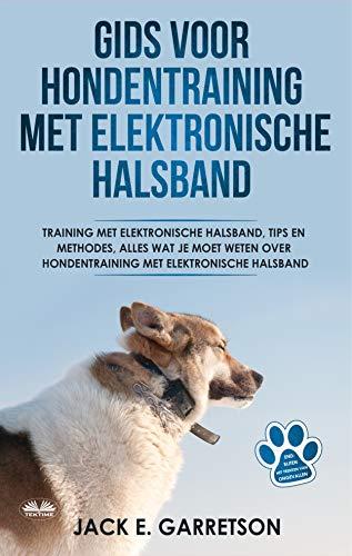 Gids Voor Hondentraining Met Elektronische Halsband: Training Met Elektronische Halsband, Tips En Methodes, Alles Wat Je Moet Weten Over Hondentraining (Dutch Edition)