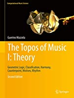 The Topos of Music I: Theory: Geometric Logic, Classification, Harmony, Counterpoint, Motives, Rhythm 3319643630 Book Cover