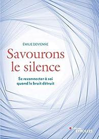 Savourons le silence : Pour se reconnecter à soi quand le bruit détruit par Émilie Devienne