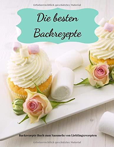 Die besten Backrezepte | Backrezepte Buch zum Sammeln von Lieblingsrezepten: leeres Rezeptbuch | 200 Seiten | Das persönliche Backbuch zum ... | (8,5