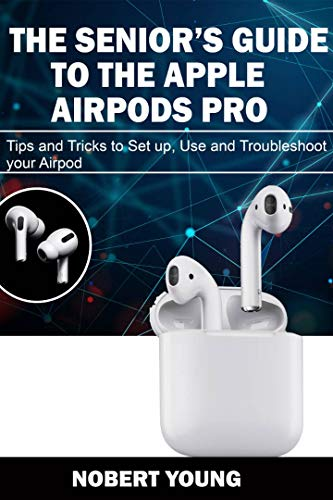 THE SENIOR'S GUIDE TO THE APPLE AIRPODS PRO: Tips and Tricks to Set Up, Use and Troubleshoot Your AirPod (English Edition)