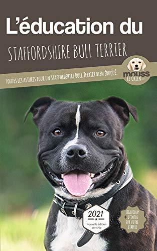 L'ÉDUCATION DU STAFFORDSHIRE BULL TERRIER - Edition 2021 enrichie: Toutes les astuces pour un Staffordshire Bull Terrier bien éduqué (French Edition)