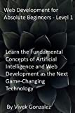 Web Development for Absolute Beginners - Level 1: Learn the Fundamental Concepts of Artificial Intelligence and Web Development as the Next Game-Changing Technology (English Edition)