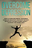 Overcome Depression: How to Overtake Mental Toughness, Overcome Negativity. Stop with the Past, Obtain Self- esteem to Keep Anxiety Disorder and Phobia Away