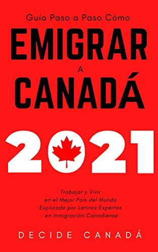 Cómo Emigrar a Canadá 2021: Guía Paso a Paso Trabajar y Vivir en el Mejor País Del Mundo Explicado por Latinos Expertos en Inmigración Canadiense (Spanish Edition)