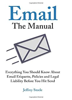 Email  The Manual  Everything You Should Know About Email Etiquette Policies and Legal Liability Before You Hit Send