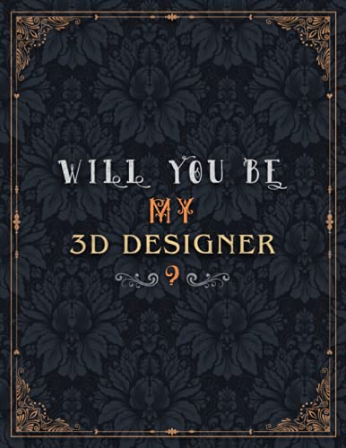 3D Designer Lined Notebook - Will You Be My 3D Designer Job Title Daily Journal: Journal, A4, Daily, 8.5 x 11 inch, Mom, Teacher, Over 100 Pages, Wedding, Meeting, 21.59 x 27.94 cm
