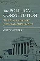 The Political Constitution: The Case Against Judicial Supremacy