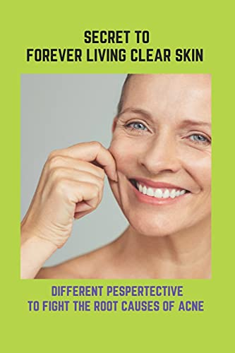 Secret To Forever Living Clear Skin: Different Pespertective To Fight The...