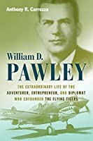 William D. Pawley: The Extraordinary Life of the Adventurer, Entrepreneur, and Diplomat Who Cofounded the Flying Tigers