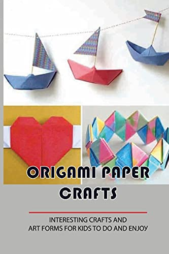 Origami Paper Crafts: Interesting Crafts And Аrt Fоrmѕ For Kids Tо Dо Аnd Еnjоу.: What Are Some Cool Origami Things To Make?: Interesting Crafts And ... What Are Some Cool Origami Things To Make?