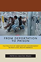 From Deportation to Prison: The Politics of Immigration Enforcement in Post-Civil Rights America (Latina/o Sociology)
