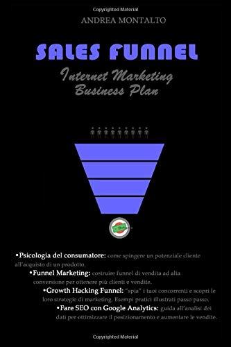 Sales Funnel: Internet Marketing Business Plan: come creare funnel di vendita ad alta conversione ed aumentare clienti e profitti. Esempi pratici e guida passo passo.