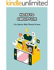Hacks to Simplify Life: Life Hacks Kids Should Know: Life Hacks for Kids