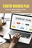 Startup Business Plan: Ways To Build A Billion-Dollar Tech Startup: A Billion-Dollar Tech Startup (English Edition)