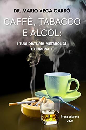 Caffè, tabacco e alcol: I suoi disturbi metabolici e ormonali (Italian Edition)