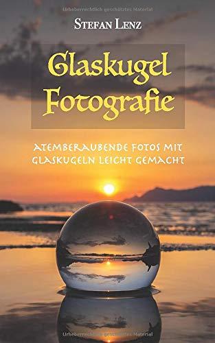 Glaskugel Fotografie: Atemberaubende Fotos mit Glaskugeln leicht gemacht (Fotografieren Lernen, Band 3)