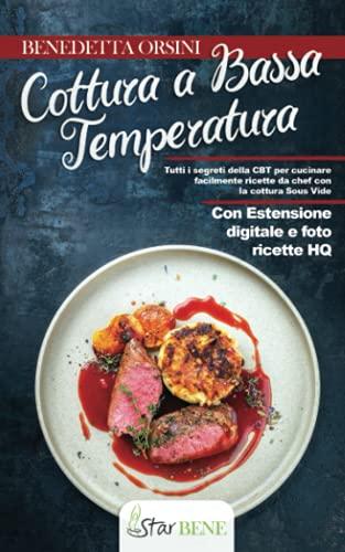 Cottura a Bassa Temperatura: Tutti i segreti della CBT per cucinare facilmente ricette da chef con la cottura Sous Vide