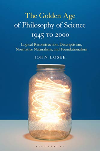 The Golden Age of Philosophy of Science 1945 to 2000: Logical Reconstructionism, Descriptivism, Normative Naturalism, and Foundationalism