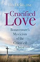 Crucified Love: Bonaventure's Mysticism of the Crucified Christ (Studies in Franciscanism)
