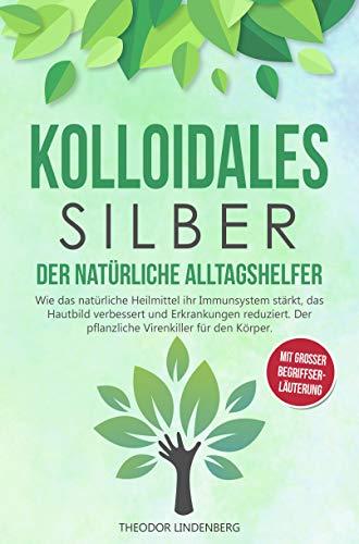 Kolloidales Silber - Der natürliche Alltagshelfer: Wie das natürliche Heilmittel ihr Immunsystem stärkt, das Hautbild verbessert & Erkrankungen reduziert Der pflanzliche Virenkiller für den Körper