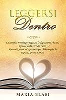 Leggersi Dentro: La semplice terapia per superare la depressione e l'ansia ispirata dalla voce del cuore. Racconti, poesie ed esperienze per chi ha voglia di sognare, sperare e amare.