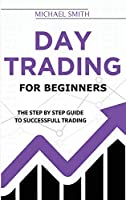 Day Trading For Beginners: The Step by Step Guide To Successfull Trading