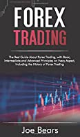Forex Trading: The Best Guide About Forex Trading, with Basic, Intermediate and Advanced Principles on Every Aspect, Including the History of Forex