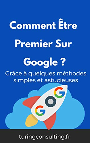 Comment être premier sur google : même si vous êtes nul en référencement … grâce à quelques méthodes simples et astucieuses (qui font plaisir à Google). (French Edition)