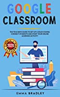 Google Classroom: The Teacher's Guide To Set-Up a Solid Course, Connect Students, And Start your Online Learning Activity (Distance Learning)