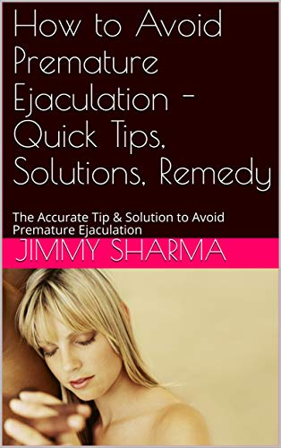 How to Avoid Premature Ejaculation - Quick Tips, Solutions, Remedy: The Accurate Tip & Solution to Avoid Premature Ejaculation (121121 Book 21122) (English Edition)