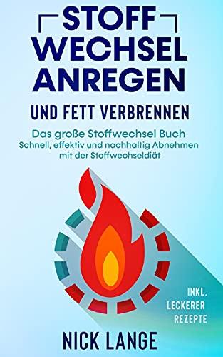 Stoffwechsel anregen und Fett verbrennen: Das große Stoffwechsel Buch - Schnell, effektiv und nachhaltig Abnehmen mit der Stoffwechseldiät inkl. leckerer Rezepte