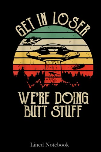 Get In Loser We're Doing Butt Stuff Funny Camping Lined Notebook: World UFO Day Notebook, Unique Sci Fi Alien Notebook, 120 pages 6x9