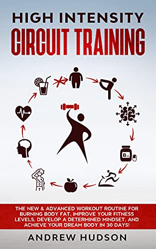High Intensity Circuit Training: The New & Advanced Workout Routine for Burning Body Fat. Improve Your Fitness Levels, Develop a Determined Mindset, and ... (Circuit Training for Weight Loss Book 3)
