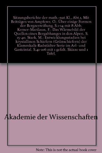 Sitzungsberichte der math.-nat.Kl., Abt.1, Mit Beiträgen von Ampferer, O.: Über einige Formen der Bergzerreißung. S.1-14 mit 8 Abb. Kerner-Marilaun, F.: Das Wärmebild der Quellen eines Bergabhanges in den Alpen. S. 15-40. Stark, M.: Entwicklungsstadien bei krystallinen Schiefern (Grünschiefern) der Klammkalk-Radstädter Serie im Arl- und Gasteintal. S.41-106 mit 1 gefalt. Skizze und 1 Tafel. über Mineraolgie, Biologie und Erdkunde.