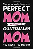 There's No Such Thing As A Perfect Mom But If You're A Guatemalan Mom You Aren't Far Off!: Funny Guatemala Mom Mothers Day Gift Blank Notebook / Journal