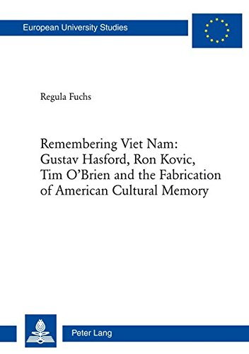 Remembering Viet Nam: Gustav Hasford, Ron Kovic, Tim O'Brien and the Fabrication of American Cultural Memory (Europaeische Hochschulschriften / ... / Publications Universitaires Europeennes)