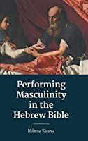 Performing Masculinity in the Hebrew Bible (Hebrew Bible Monographs)