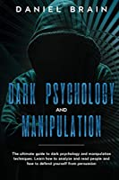 Dark psychology and manipulation: The Ultimate Guide to Dark Psychology and Manipulation Techniques. Learn How to Analyze and Read People and How to Defend Yourself from Persuasion