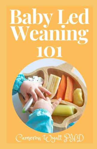 Baby Led Weaning 101: The Perfect Guide to Introducing Solid Foods-and Helping Your Baby to Grow Up a Happy and Confident Eater