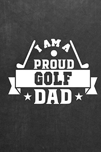 I Am A Proud Golf Dad: Golf Scores Journal for Weekend Golfers - Track Game Scores - Performance Tracking Notebook, Golfing Stat Log, Event Stats