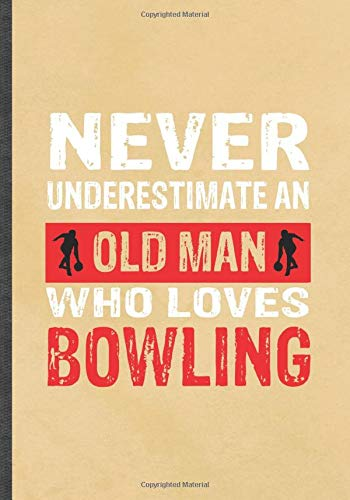 Never Underestimate an Old Man Who Loves Bowling: Funny Blank Lined Bowling Player Notebook/ Journal, Graduation Appreciation Gratitude Thank You Souvenir Gag Gift, Stylish Graphic 110 Pages