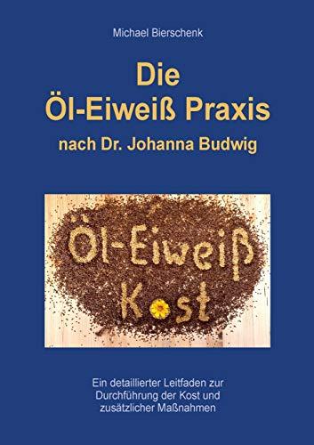 Die Öl-Eiweiß Praxis: nach Dr. Johanna Budwig
