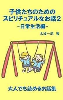 [水波一郎]の子供たちのためのスピリチュアルなお話2: 日常生活編