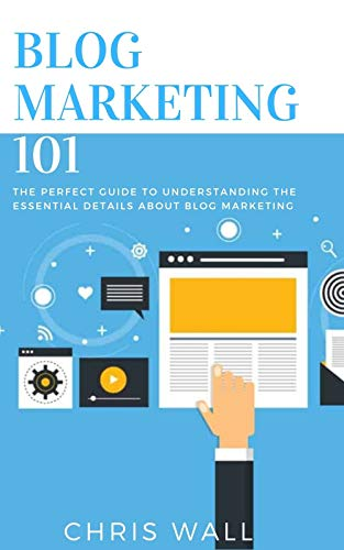 BLOG MARKETING 101: The Perfect Guide To Understanding The Essential Details About Blog Marketing (English Edition)