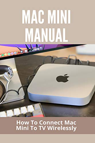 Mac Mini Manual: How To Connect Mac Mini To TV Wirelessly: Mac Mini Opening Instructions (English Edition)