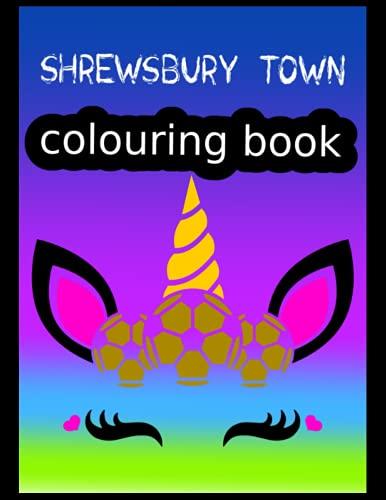 Shrewsbury Town Colouring Book: Shrewsbury Town FC Coloring Book, Shrewsbury Town Football Club, Shrewsbury Town FC Drawings, Shrewsbury Town FC Book, Shrewsbury Town FC