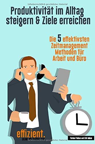 Produktivität im Alltag steigern - Ziele erreichen: Die 5 effektivsten Zeitmanagement Methoden für Arbeit und Büro (effizient., Band 2)